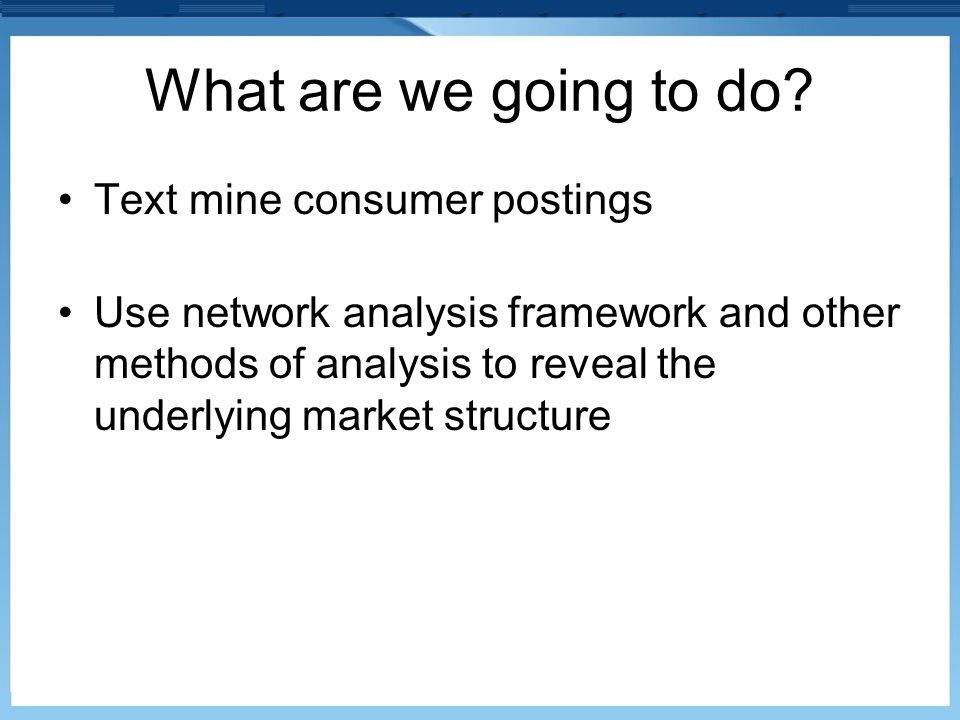 What are we going to do? Text mine consumer postings Use network analysis framework and other methods of analysis to reveal the underlying market stru