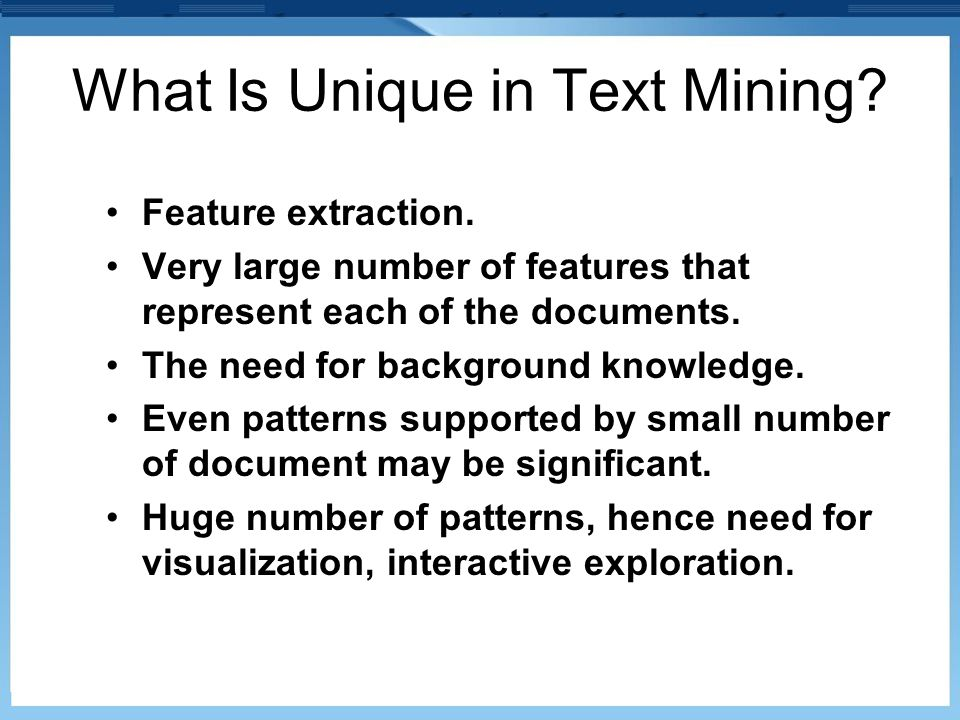 What Is Unique in Text Mining? Feature extraction. Very large number of features that represent each of the documents. The need for background knowled