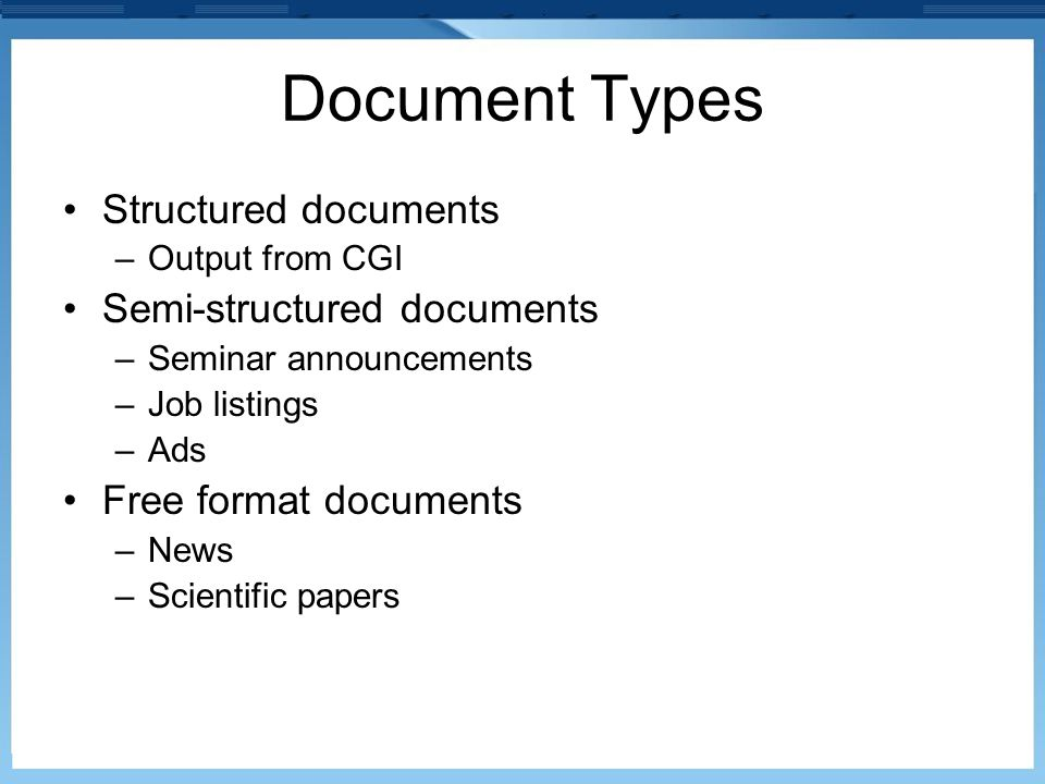 Document Types Structured documents –Output from CGI Semi-structured documents –Seminar announcements –Job listings –Ads Free format documents –News –