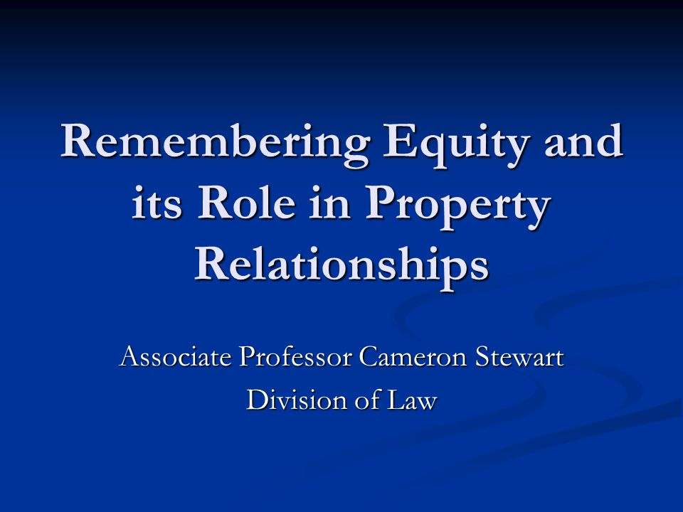 Remembering Equity and its Role in Property Relationships Associate Professor Cameron Stewart Division of Law
