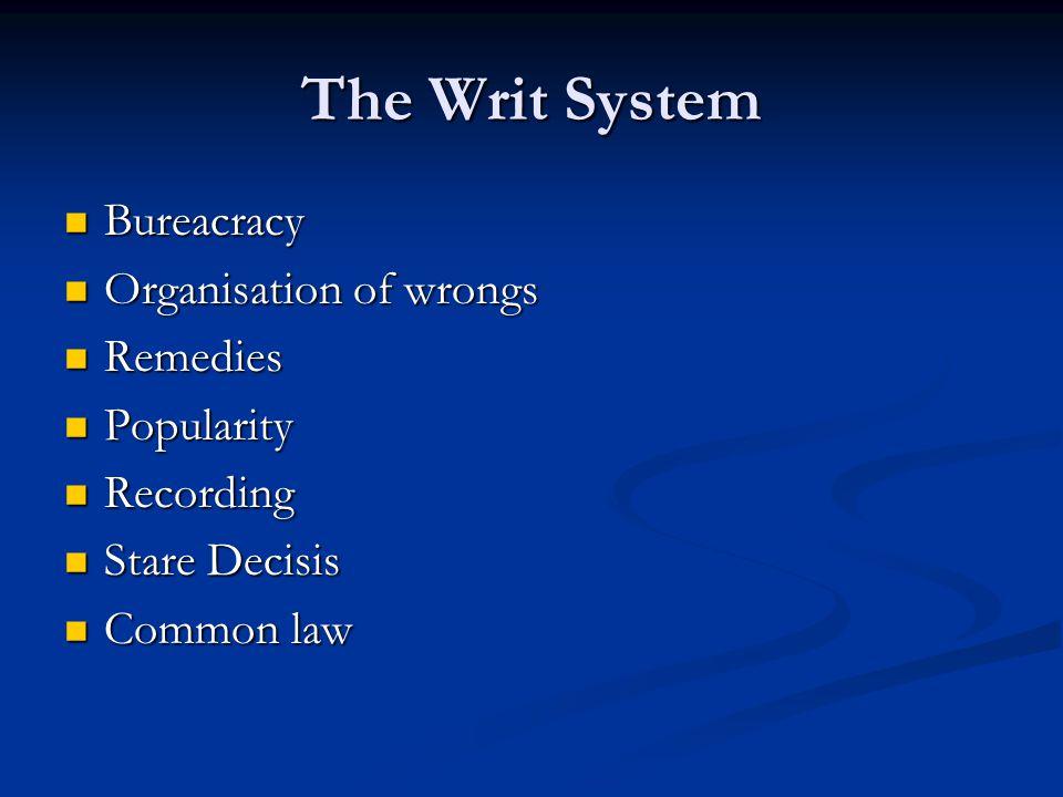 The Writ System Bureacracy Bureacracy Organisation of wrongs Organisation of wrongs Remedies Remedies Popularity Popularity Recording Recording Stare Decisis Stare Decisis Common law Common law
