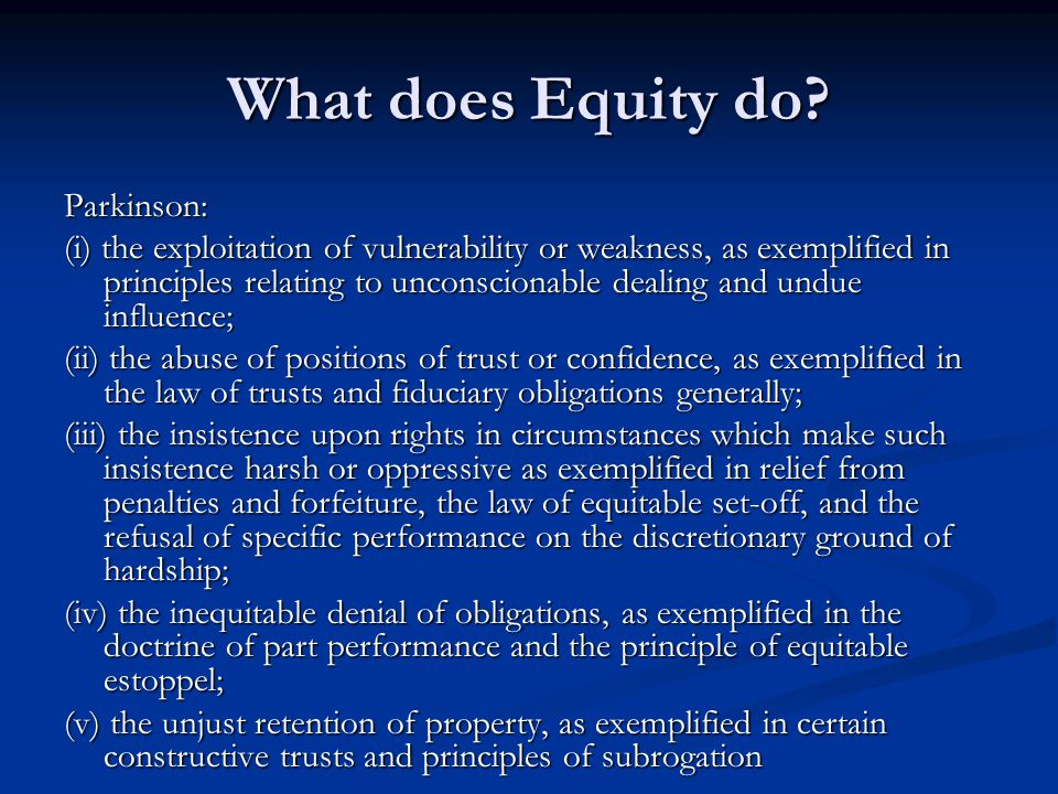 What does Equity do? Parkinson: (i) the exploitation of vulnerability or weakness, as exemplified in principles relating to unconscionable dealing and