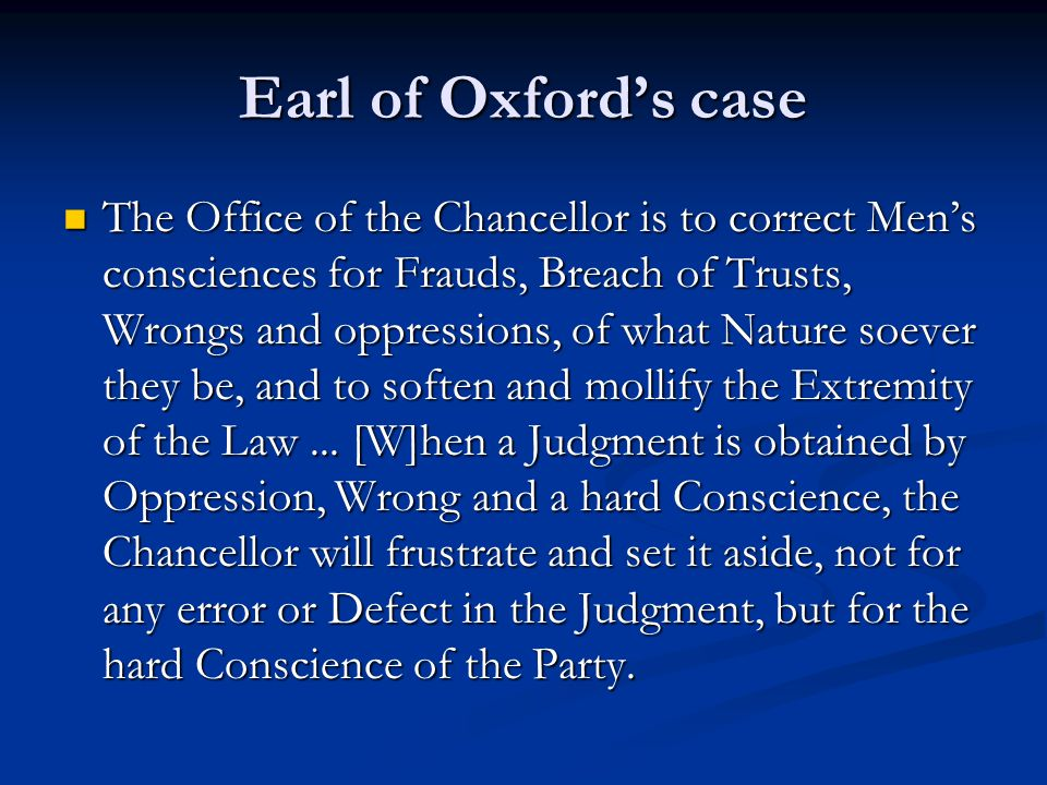 Earl of Oxford's case The Office of the Chancellor is to correct Men's consciences for Frauds, Breach of Trusts, Wrongs and oppressions, of what Nature soever they be, and to soften and mollify the Extremity of the Law...