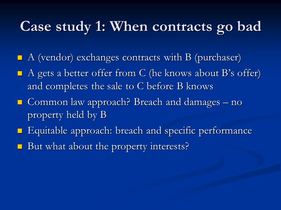 Case study 1: When contracts go bad A (vendor) exchanges contracts with B (purchaser) A (vendor) exchanges contracts with B (purchaser) A gets a better offer from C (he knows about B's offer) and completes the sale to C before B knows A gets a better offer from C (he knows about B's offer) and completes the sale to C before B knows Common law approach.