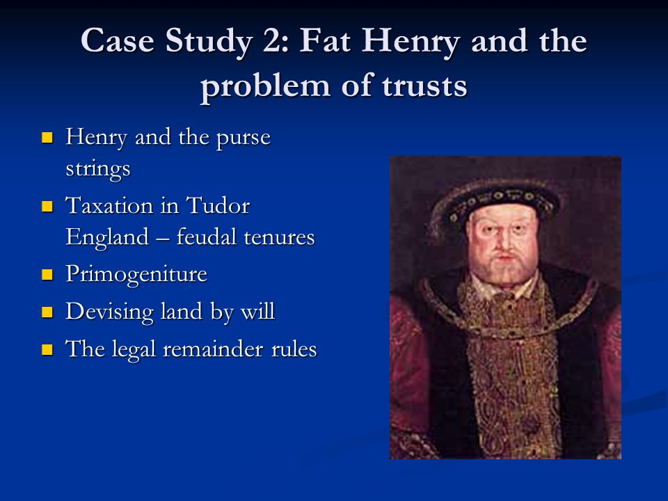 Case Study 2: Fat Henry and the problem of trusts Henry and the purse strings Henry and the purse strings Taxation in Tudor England – feudal tenures Taxation in Tudor England – feudal tenures Primogeniture Primogeniture Devising land by will Devising land by will The legal remainder rules The legal remainder rules