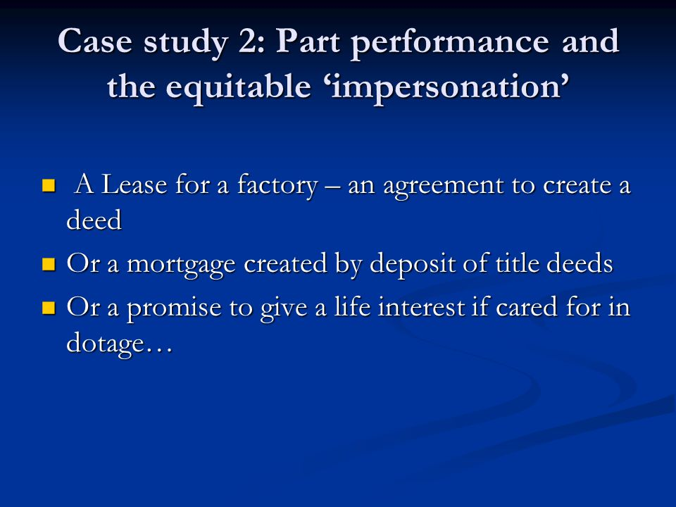 Case study 2: Part performance and the equitable 'impersonation' A Lease for a factory – an agreement to create a deed A Lease for a factory – an agre