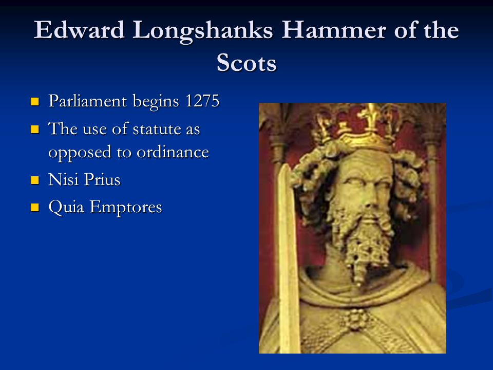 Edward Longshanks Hammer of the Scots Parliament begins 1275 Parliament begins 1275 The use of statute as opposed to ordinance The use of statute as opposed to ordinance Nisi Prius Nisi Prius Quia Emptores Quia Emptores