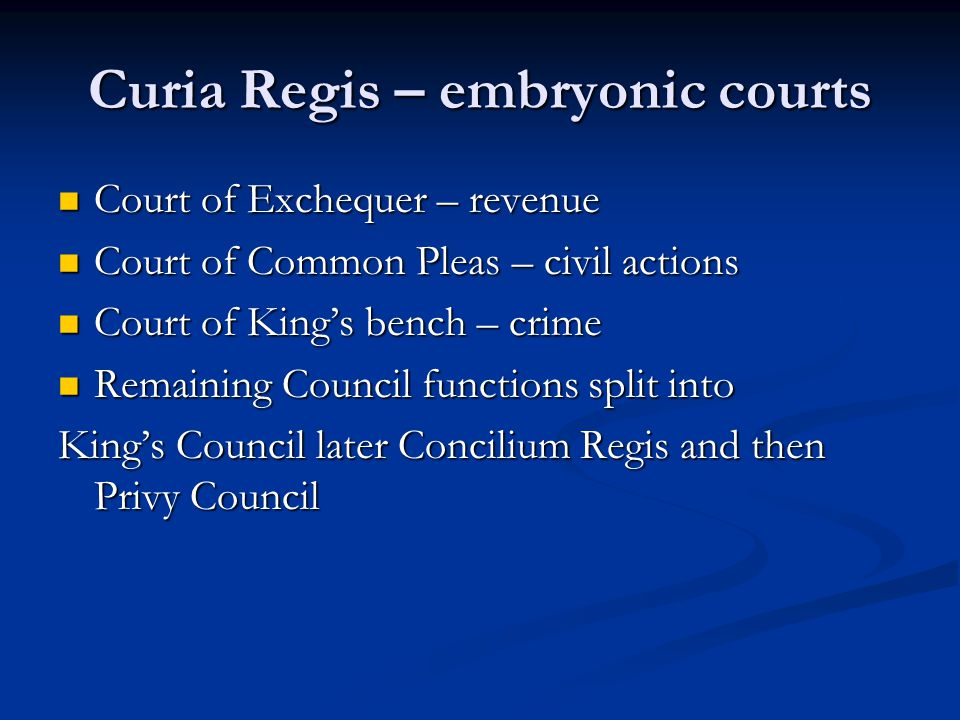 Curia Regis – embryonic courts Court of Exchequer – revenue Court of Exchequer – revenue Court of Common Pleas – civil actions Court of Common Pleas – civil actions Court of King's bench – crime Court of King's bench – crime Remaining Council functions split into Remaining Council functions split into King's Council later Concilium Regis and then Privy Council