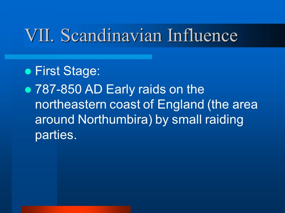 VII. Scandinavian Influence Covers a large span of time, from the mid-8th century through the beginning of the 11th century (the end of the OE era) Mo