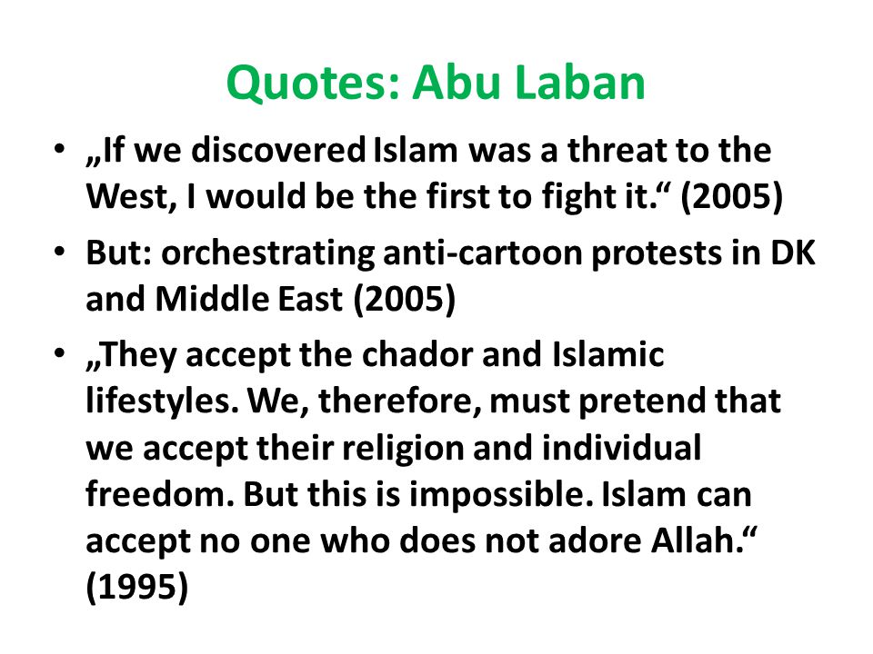 "Quotes: Abu Laban ""If we discovered Islam was a threat to the West, I would be the first to fight it. (2005) But: orchestrating anti-cartoon protests in DK and Middle East (2005) ""They accept the chador and Islamic lifestyles."