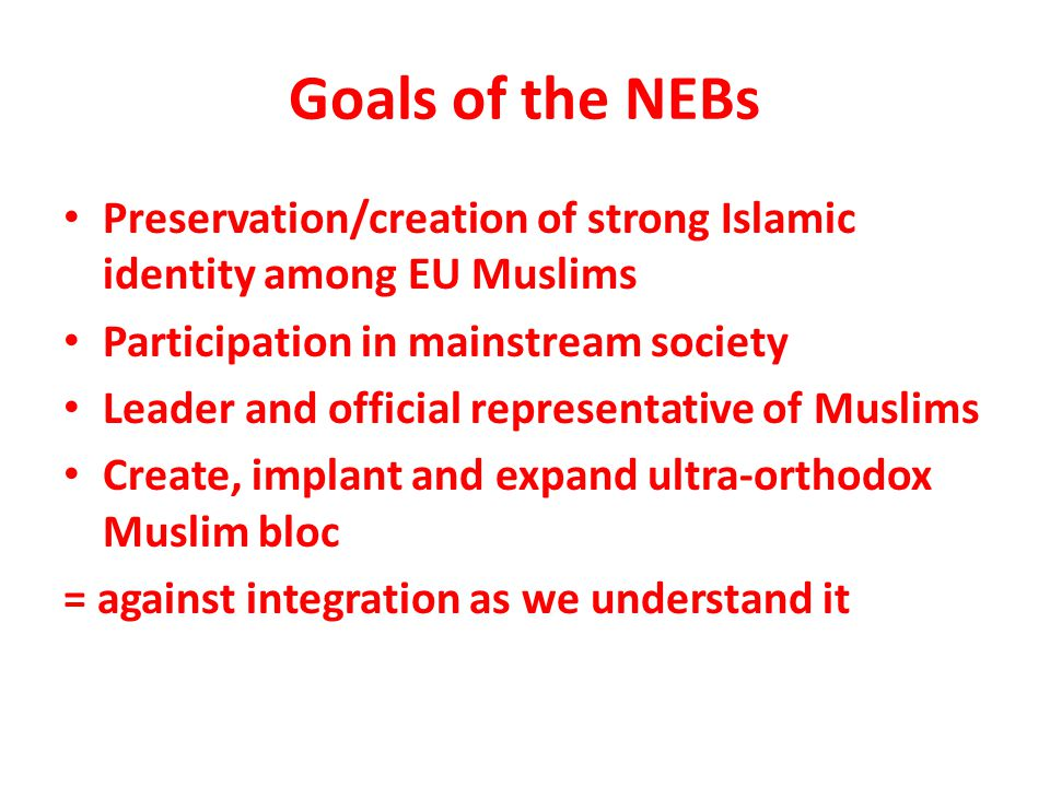 Goals of the NEBs Preservation/creation of strong Islamic identity among EU Muslims Participation in mainstream society Leader and official representative of Muslims Create, implant and expand ultra-orthodox Muslim bloc = against integration as we understand it