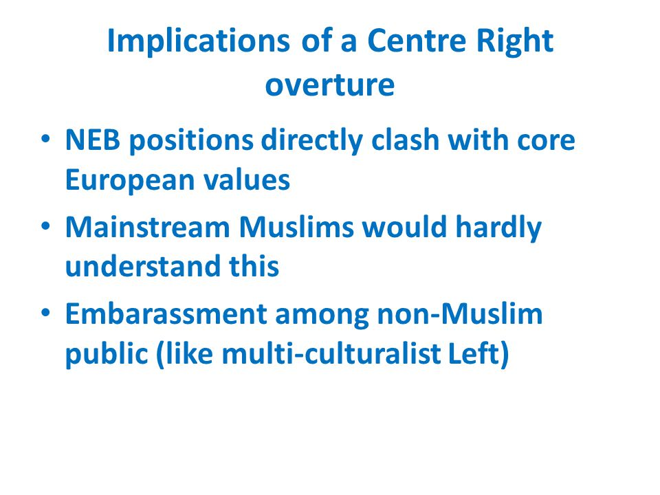 Implications of a Centre Right overture NEB positions directly clash with core European values Mainstream Muslims would hardly understand this Embarassment among non-Muslim public (like multi-culturalist Left)