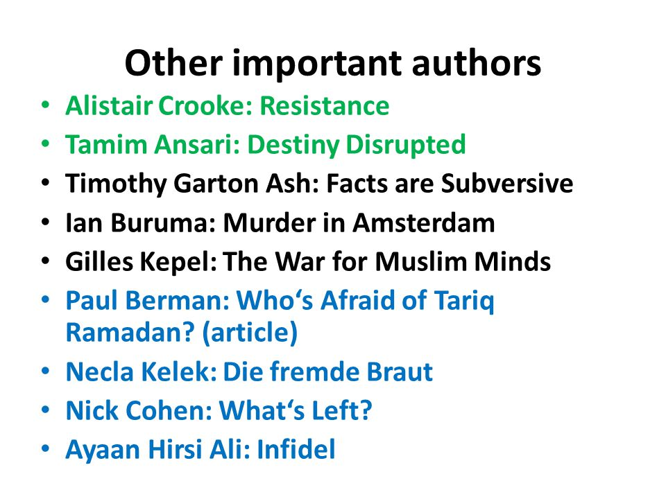 Other important authors Alistair Crooke: Resistance Tamim Ansari: Destiny Disrupted Timothy Garton Ash: Facts are Subversive Ian Buruma: Murder in Amsterdam Gilles Kepel: The War for Muslim Minds Paul Berman: Who's Afraid of Tariq Ramadan.