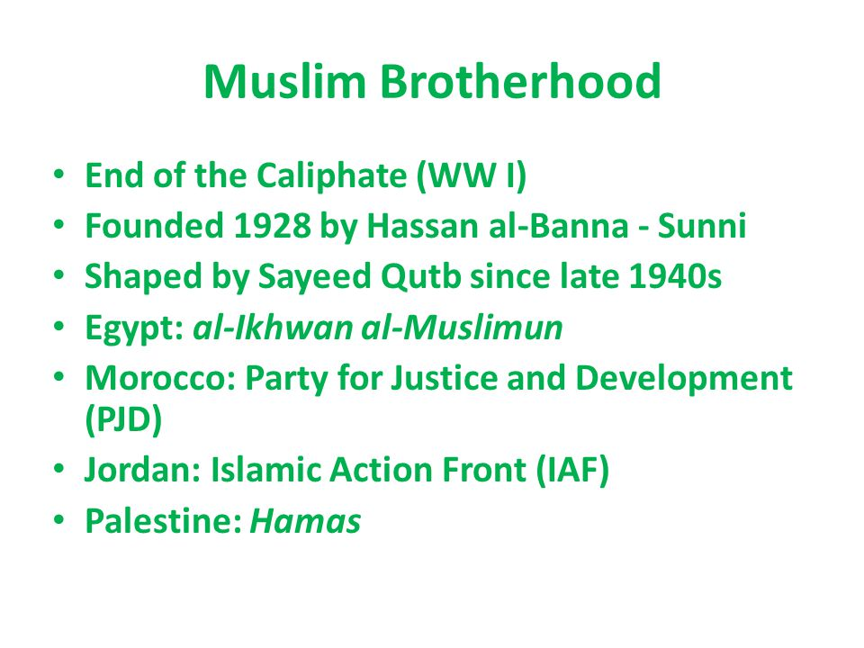 Muslim Brotherhood End of the Caliphate (WW I) Founded 1928 by Hassan al-Banna - Sunni Shaped by Sayeed Qutb since late 1940s Egypt: al-Ikhwan al-Muslimun Morocco: Party for Justice and Development (PJD) Jordan: Islamic Action Front (IAF) Palestine: Hamas