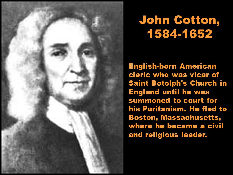 John Cotton, 1584-1652 English-born American cleric who was vicar of Saint Botolph s Church in England until he was summoned to court for his Puritanism.
