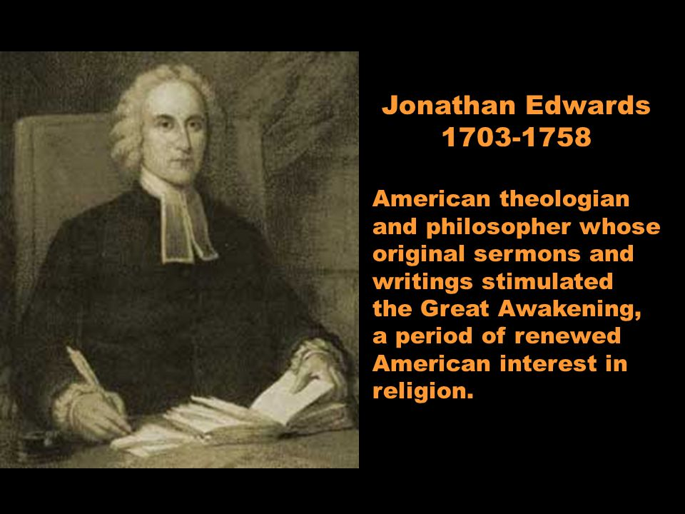 Jonathan Edwards 1703-1758 American theologian and philosopher whose original sermons and writings stimulated the Great Awakening, a period of renewed American interest in religion.