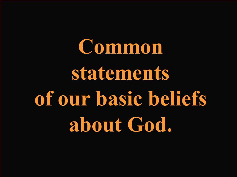 Common statements of our basic beliefs about God.
