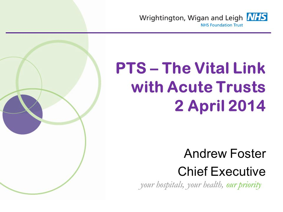 your hospitals, your health, our priority PTS – The Vital Link with Acute Trusts 2 April 2014 Andrew Foster Chief Executive