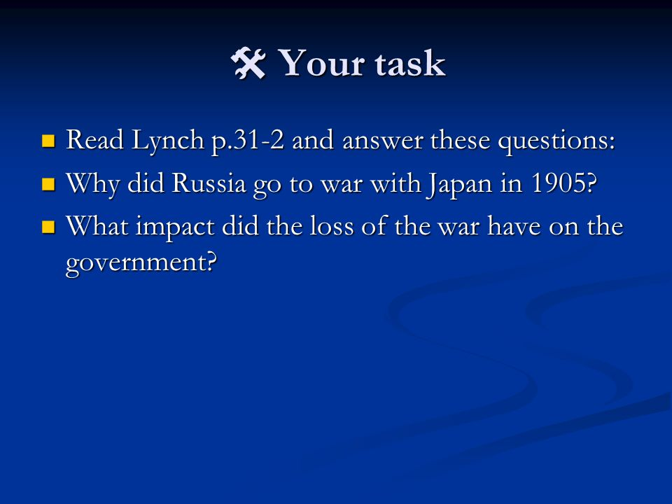  Your task Read Lynch p.31-2 and answer these questions: Read Lynch p.31-2 and answer these questions: Why did Russia go to war with Japan in 1905.