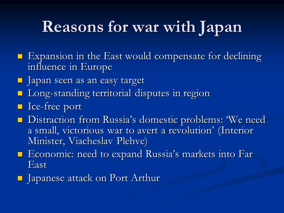 Reasons for war with Japan Expansion in the East would compensate for declining influence in Europe Expansion in the East would compensate for declining influence in Europe Japan seen as an easy target Japan seen as an easy target Long-standing territorial disputes in region Long-standing territorial disputes in region Ice-free port Ice-free port Distraction from Russia's domestic problems: 'We need a small, victorious war to avert a revolution' (Interior Minister, Viacheslav Plehve) Distraction from Russia's domestic problems: 'We need a small, victorious war to avert a revolution' (Interior Minister, Viacheslav Plehve) Economic: need to expand Russia's markets into Far East Economic: need to expand Russia's markets into Far East Japanese attack on Port Arthur Japanese attack on Port Arthur