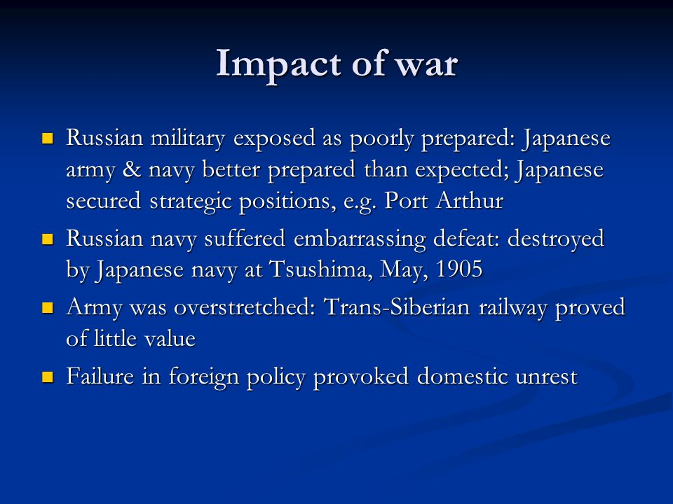 Impact of war Russian military exposed as poorly prepared: Japanese army & navy better prepared than expected; Japanese secured strategic positions, e.g.