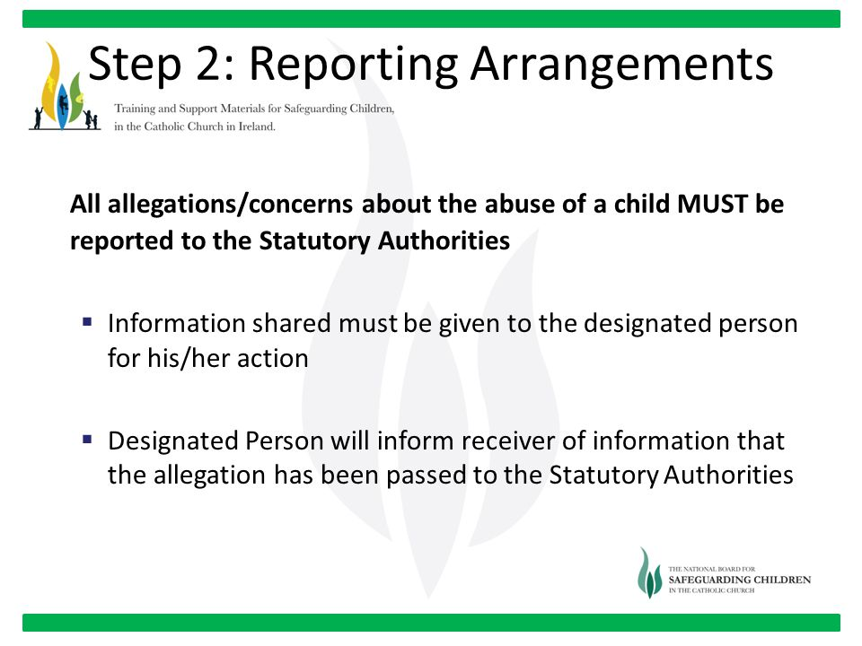 All allegations/concerns about the abuse of a child MUST be reported to the Statutory Authorities  Information shared must be given to the designated person for his/her action  Designated Person will inform receiver of information that the allegation has been passed to the Statutory Authorities Step 2: Reporting Arrangements