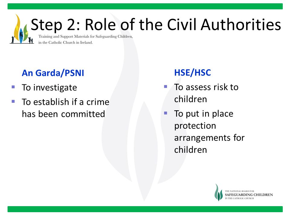Step 2: Role of the Civil Authorities An Garda/PSNI  To investigate  To establish if a crime has been committed HSE/HSC  To assess risk to children  To put in place protection arrangements for children