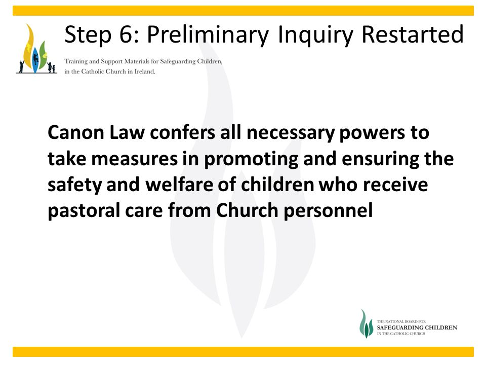 Canon Law confers all necessary powers to take measures in promoting and ensuring the safety and welfare of children who receive pastoral care from Church personnel Step 6: Preliminary Inquiry Restarted
