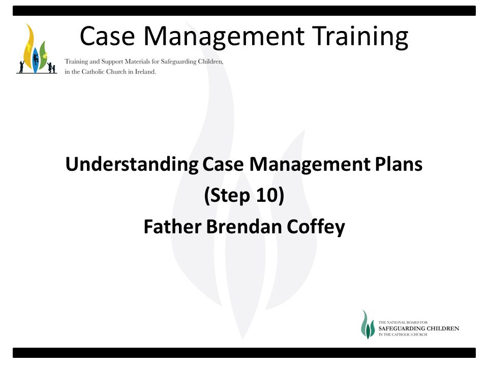 Case Management Training Understanding Case Management Plans (Step 10) Father Brendan Coffey