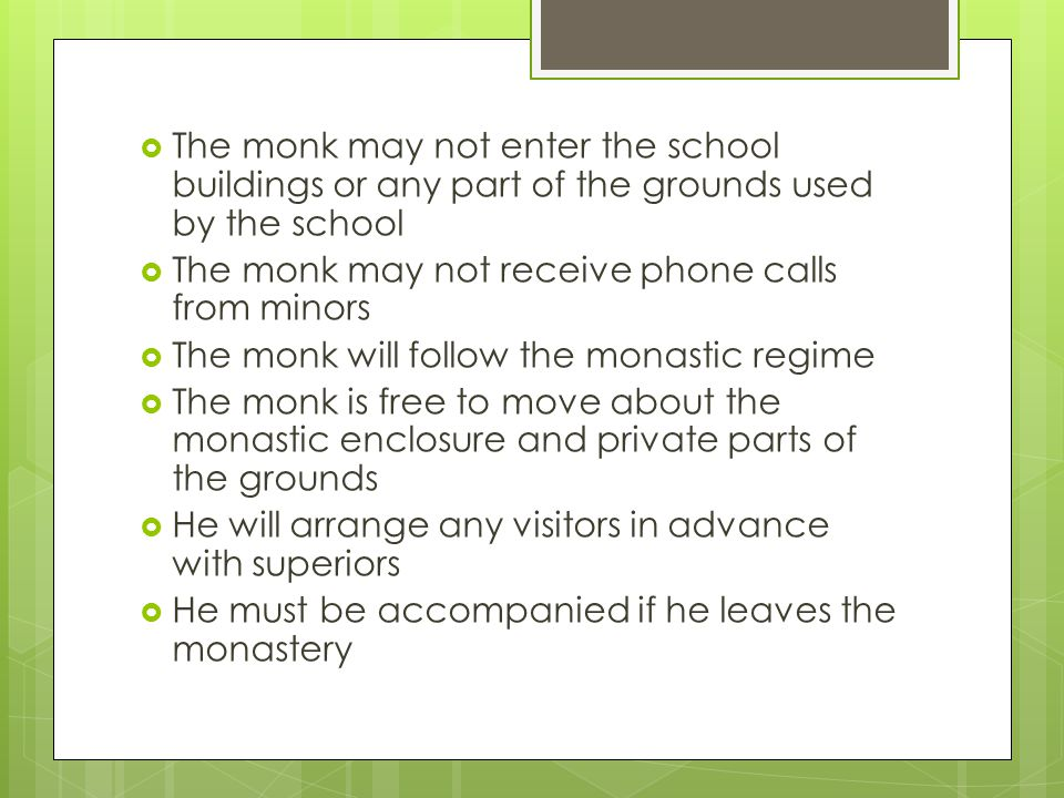  The monk may not enter the school buildings or any part of the grounds used by the school  The monk may not receive phone calls from minors  The monk will follow the monastic regime  The monk is free to move about the monastic enclosure and private parts of the grounds  He will arrange any visitors in advance with superiors  He must be accompanied if he leaves the monastery