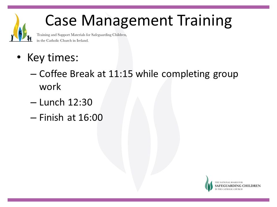 Case Management Training Key times: – Coffee Break at 11:15 while completing group work – Lunch 12:30 – Finish at 16:00