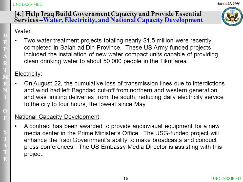 DEPARTMENTOFSTATEDEPARTMENTOFSTATE August 23, 2006 15UNCLASSIFIED [4.] Help Iraq Build Government Capacity and Provide Essential Services –Water, Electricity, and National Capacity Development Water: Two water treatment projects totaling nearly $1.5 million were recently completed in Salah ad Din Province.