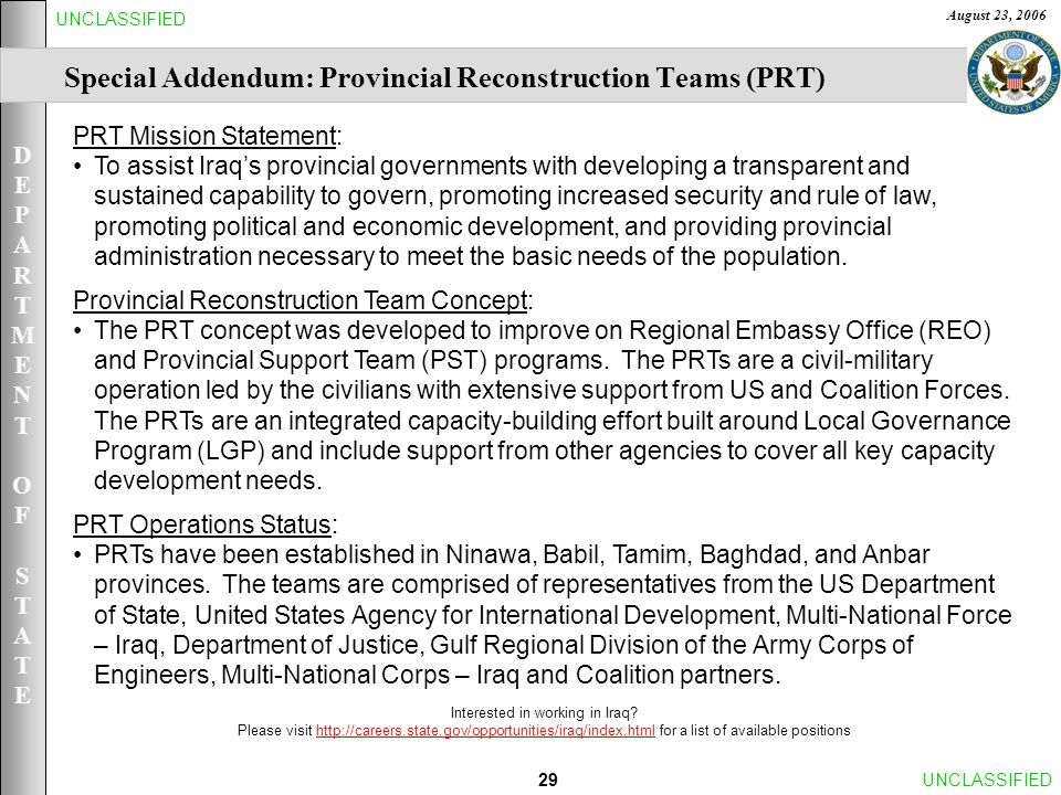 DEPARTMENTOFSTATEDEPARTMENTOFSTATE August 23, 2006 29UNCLASSIFIED PRT Mission Statement: To assist Iraq's provincial governments with developing a transparent and sustained capability to govern, promoting increased security and rule of law, promoting political and economic development, and providing provincial administration necessary to meet the basic needs of the population.