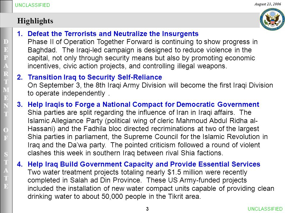 DEPARTMENTOFSTATEDEPARTMENTOFSTATE August 23, 2006 3UNCLASSIFIED Highlights 1.Defeat the Terrorists and Neutralize the Insurgents Phase II of Operation Together Forward is continuing to show progress in Baghdad.
