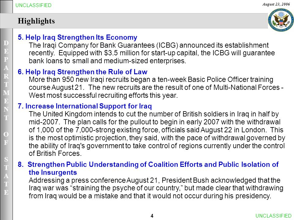 DEPARTMENTOFSTATEDEPARTMENTOFSTATE August 23, 2006 25UNCLASSIFIED [6.] Help Iraq Strengthen the Rule of Law and Promote Civil Rights– Iraqi Judicial System Most Successful Iraqi Police Recruiting Drive: More than 950 new Iraqi recruits began a ten-week Basic Police Officer training course August 21.