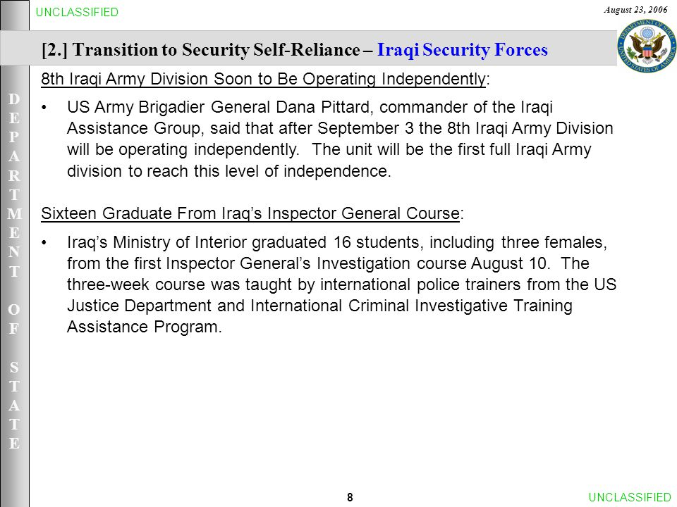 DEPARTMENTOFSTATEDEPARTMENTOFSTATE August 23, 2006 9UNCLASSIFIED [2.] Transition Iraq to Security Self-Reliance – Iraqi Security Forces Ministry of Interior Forces Ministry of Defense Forces Data as of August 21, 2006 (updated bi-weekly by DOD) * Ministry of Interior Forces: Unauthorized absence personnel are included in these numbers ** Ministry of Defense Forces: Unauthorized absence personnel are not included in these numbers *** Army numbers include Special Operations Forces and Support Forces **** Does not include the approximately 144,000 Facilities Protection Service personnel working in 27 ministries Total Trained & Equipped ISF: ~294,100**** COMPONENTOPERATIONAL ARMY~127,200*** AIR FORCE~700 NAVY~1,100 TOTAL ~129,000** COMPONENT TRAINED & EQUIPPED POLICE~115,500*** NATIONAL POLICE ~ 24,400 OTHER MOI FORCES ~25,200 TOTAL ~165,100**