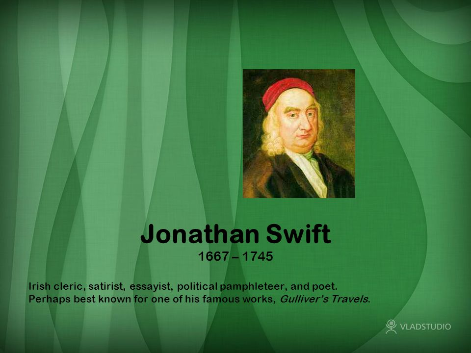 Jonathan Swift 1667 – 1745 Irish cleric, satirist, essayist, political pamphleteer, and poet. Perhaps best known for one of his famous works, Gulliver