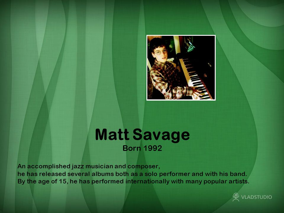 Matt Savage Born 1992 An accomplished jazz musician and composer, he has released several albums both as a solo performer and with his band.