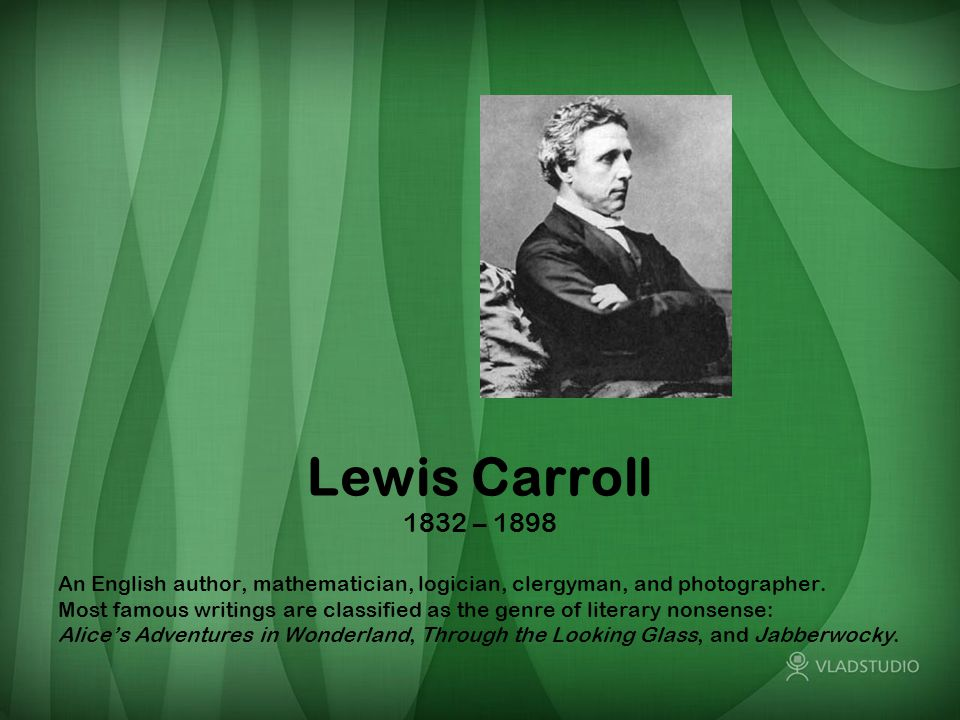 Lewis Carroll 1832 – 1898 An English author, mathematician, logician, clergyman, and photographer. Most famous writings are classified as the genre of