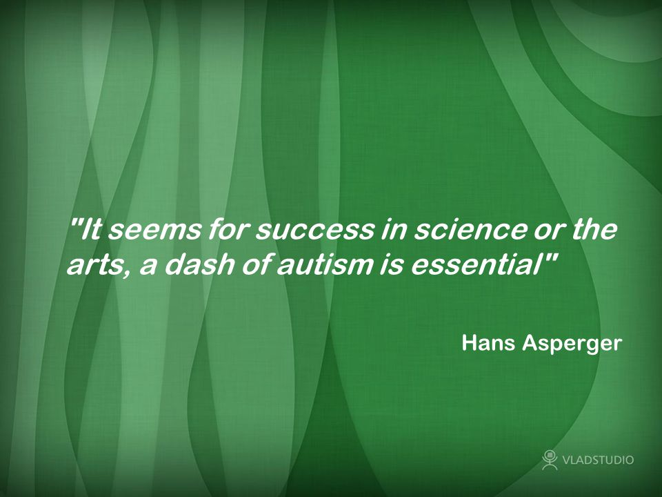 It seems for success in science or the arts, a dash of autism is essential Hans Asperger