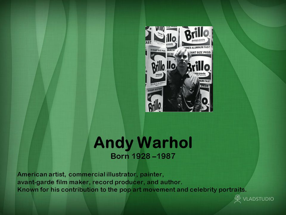 Andy Warhol Born 1928 –1987 American artist, commercial illustrator, painter, avant-garde film maker, record producer, and author. Known for his contr
