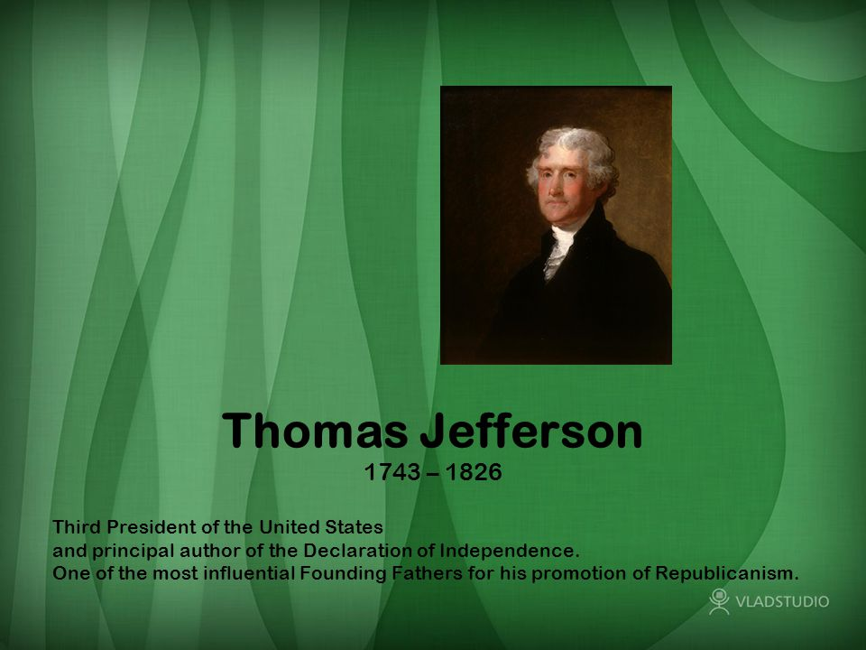 Thomas Jefferson 1743 – 1826 Third President of the United States and principal author of the Declaration of Independence.