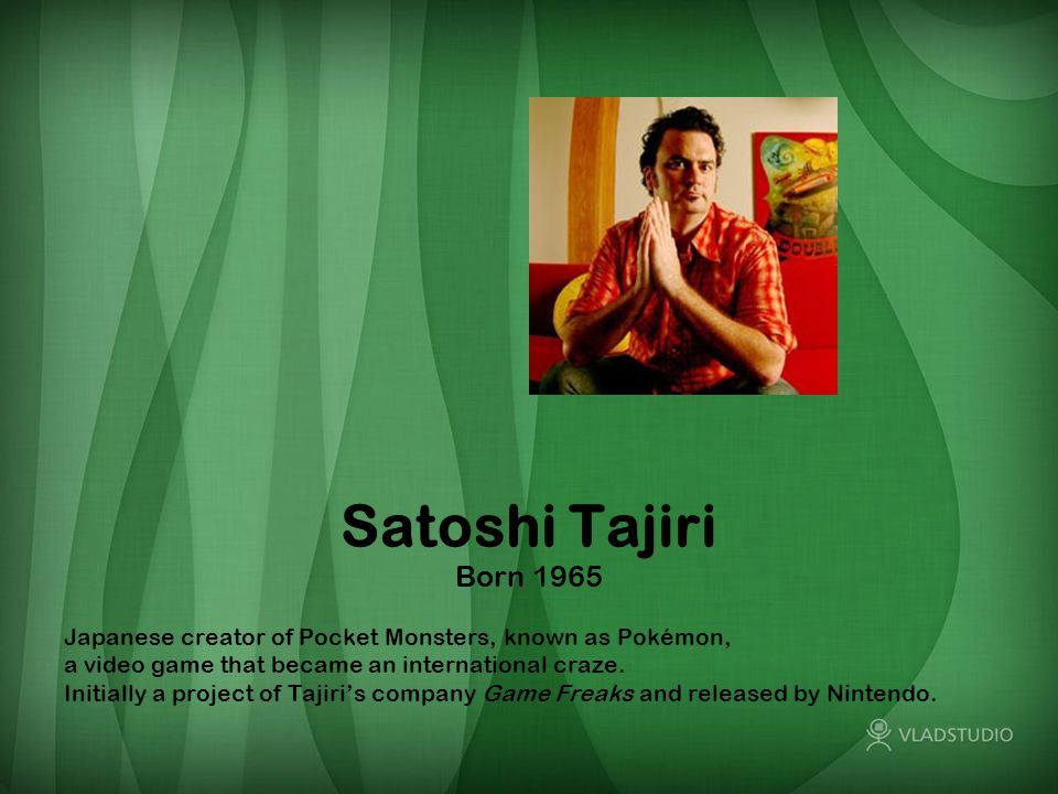 Satoshi Tajiri Born 1965 Japanese creator of Pocket Monsters, known as Pokémon, a video game that became an international craze. Initially a project o