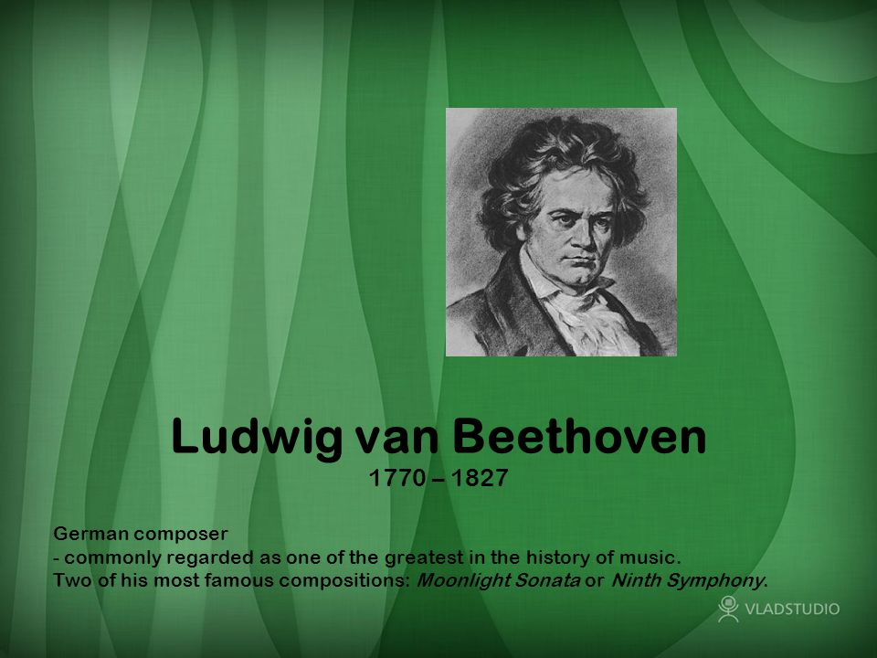 Ludwig van Beethoven 1770 – 1827 German composer - commonly regarded as one of the greatest in the history of music.