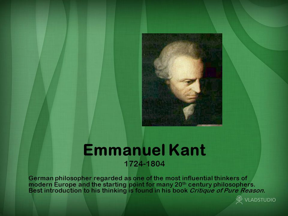 Emmanuel Kant 1724-1804 German philosopher regarded as one of the most influential thinkers of modern Europe and the starting point for many 20 th century philosophers.