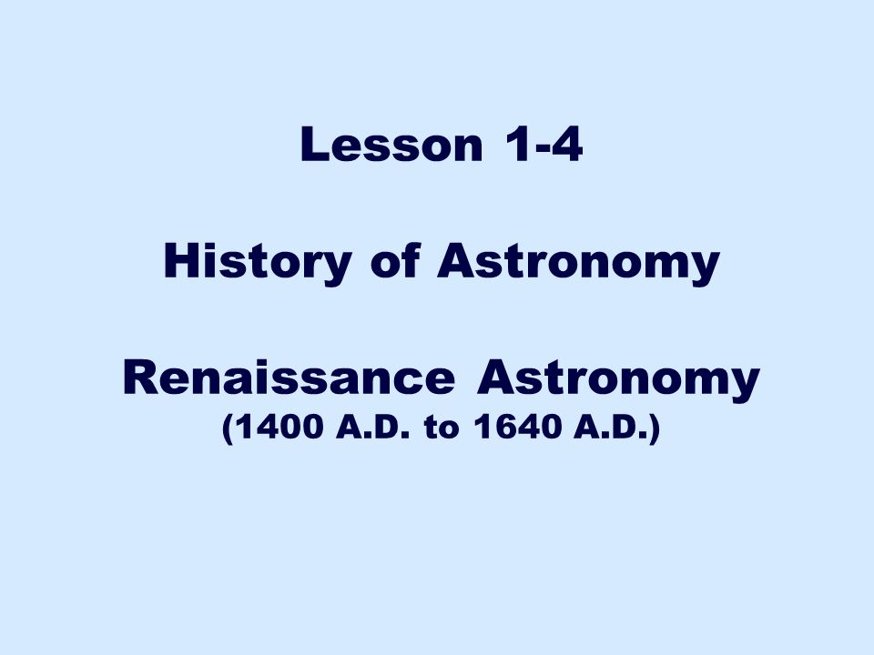 Lesson 1-4 History of Astronomy Renaissance Astronomy (1400 A.D. to 1640 A.D.)