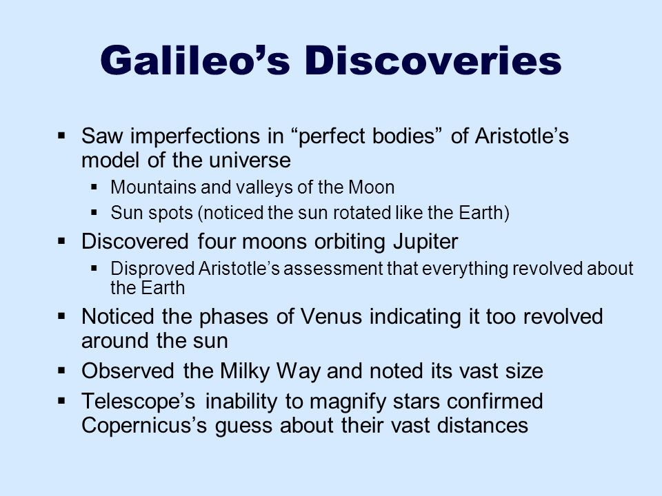 """Galileo's Discoveries  Saw imperfections in """"perfect bodies"""" of Aristotle's model of the universe  Mountains and valleys of the Moon  Sun spots (no"""