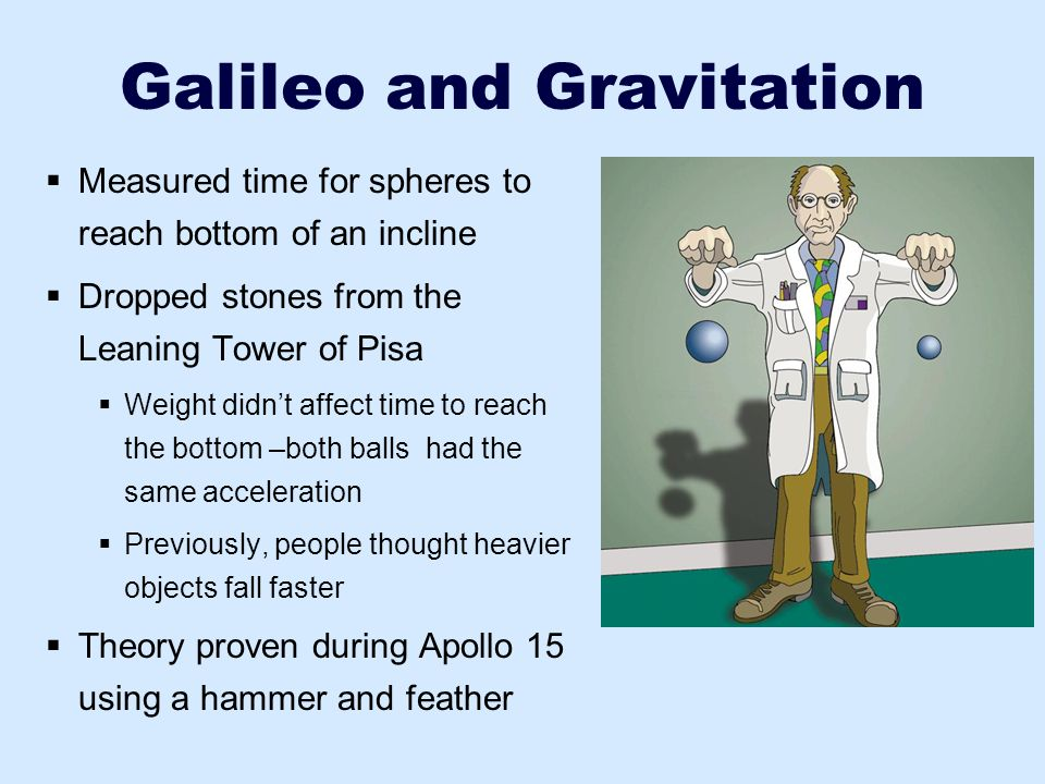 Galileo and Gravitation  Measured time for spheres to reach bottom of an incline  Dropped stones from the Leaning Tower of Pisa  Weight didn't affe