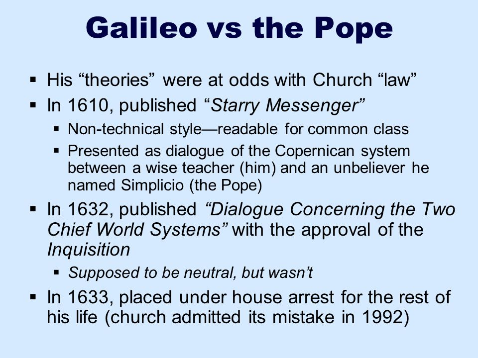 """Galileo vs the Pope  His """"theories"""" were at odds with Church """"law""""  In 1610, published """"Starry Messenger""""  Non-technical style—readable for common"""