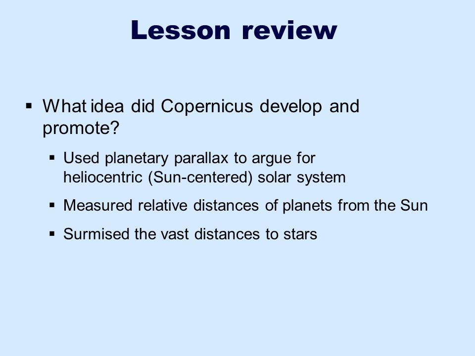 Lesson review  What idea did Copernicus develop and promote?  Used planetary parallax to argue for heliocentric (Sun-centered) solar system  Measur
